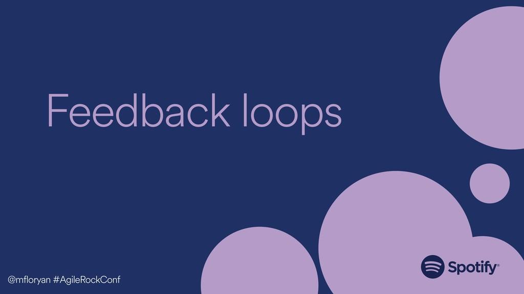 Feedback loops @mfloryan #AgileRockConf