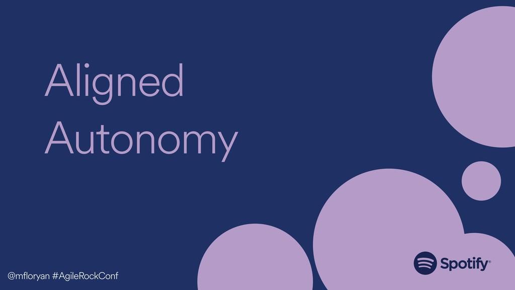Aligned Autonomy @mfloryan #AgileRockConf