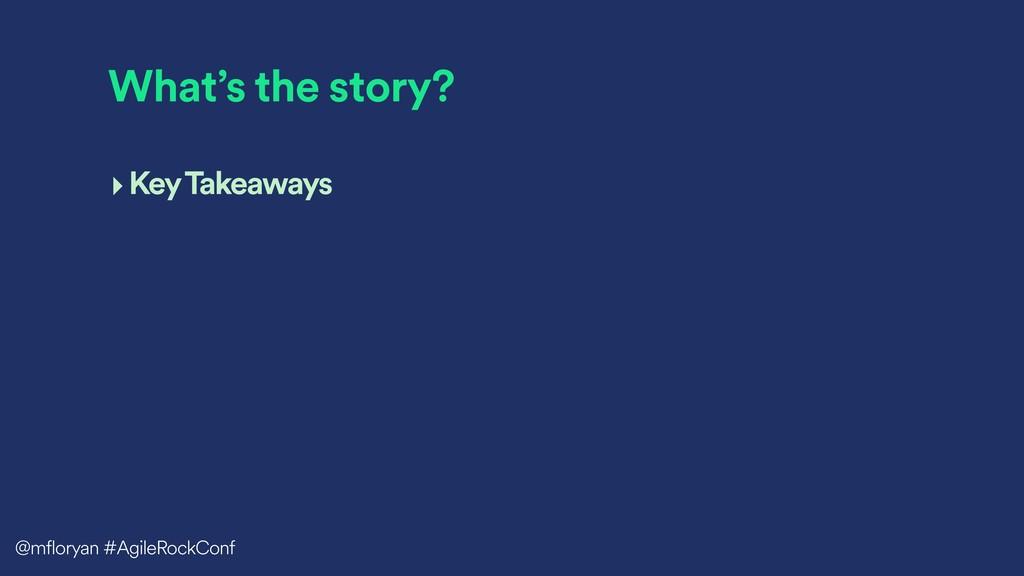 What's the story? ‣Key Takeaways @mfloryan #Agi...