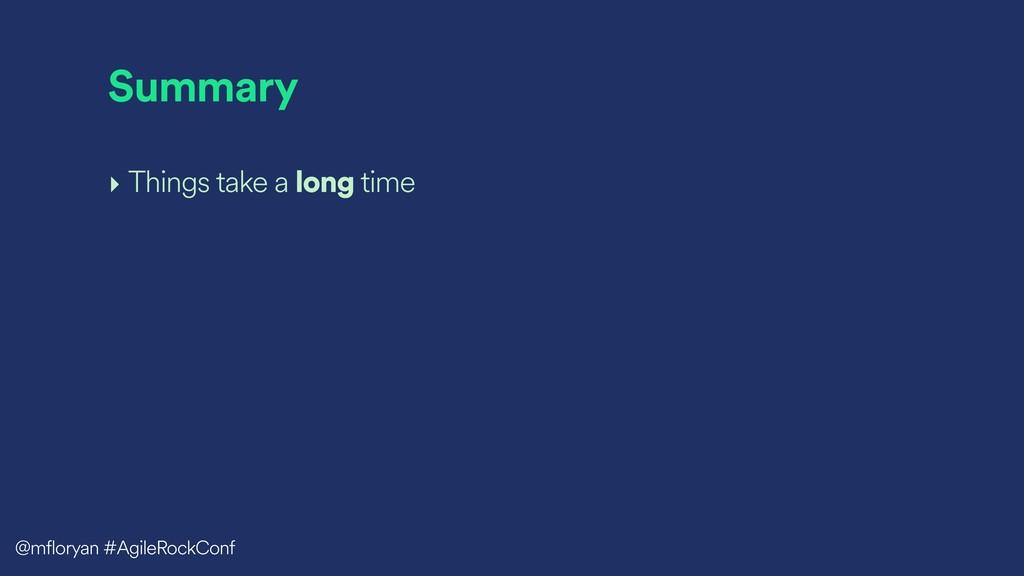Summary ‣ Things take a long time @mfloryan #Ag...