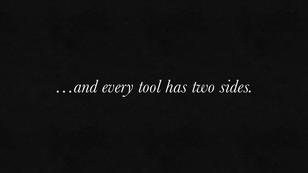 …and every tool has two sides.