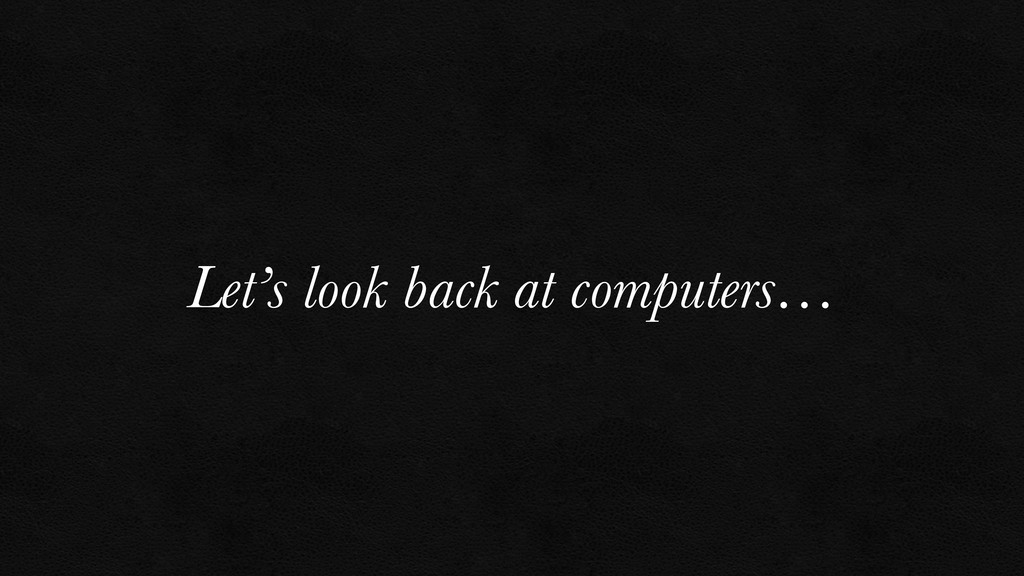 Let's look back at computers…