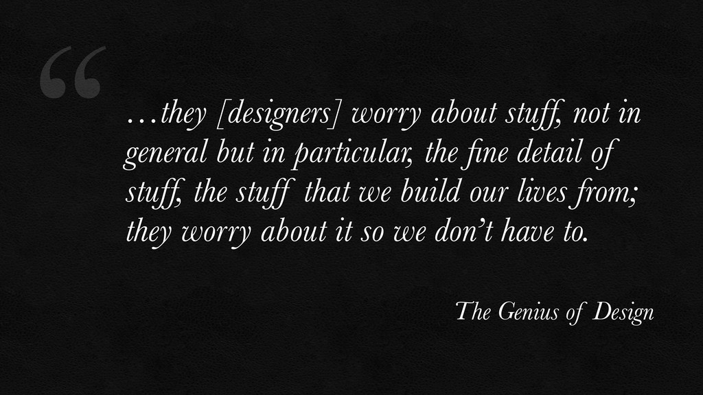 """""""…they [designers] worry about stuff, not in ge..."""