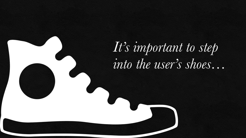 It's important to step into the user's shoes…