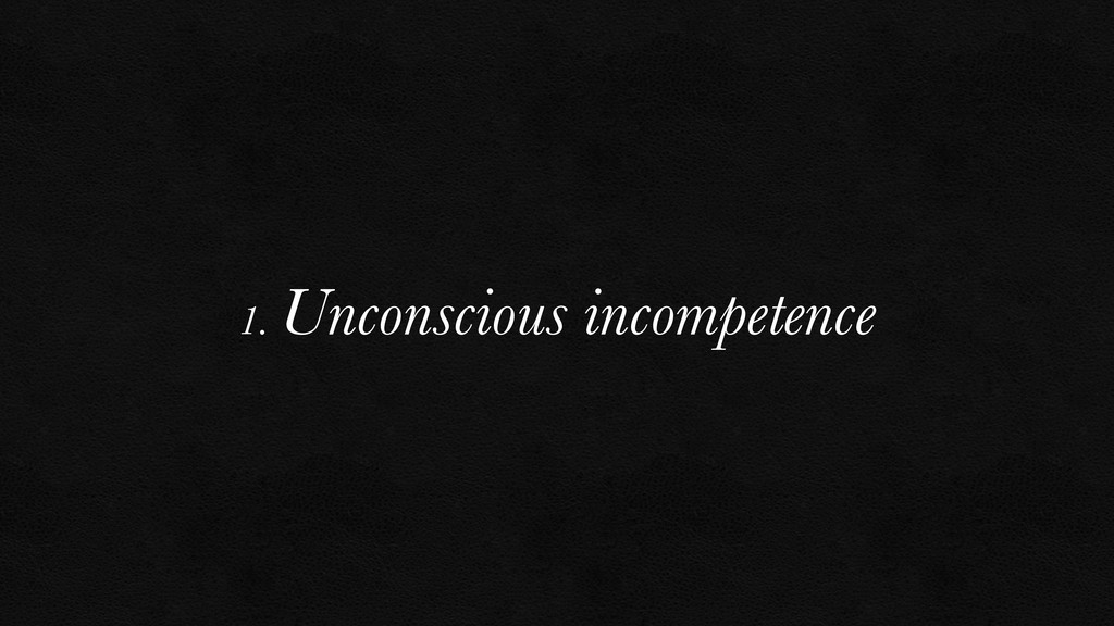 1. Unconscious incompetence