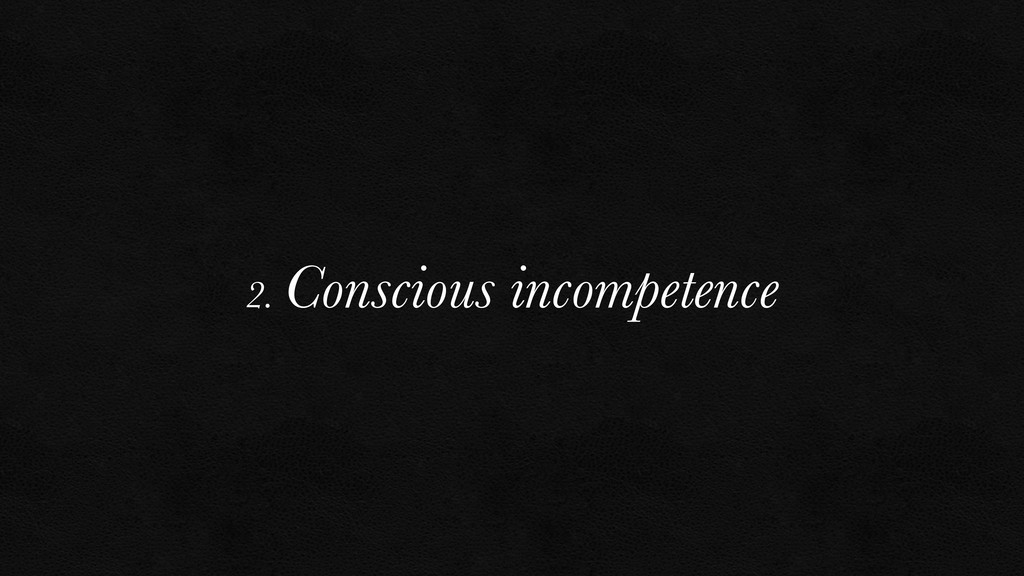 2. Conscious incompetence