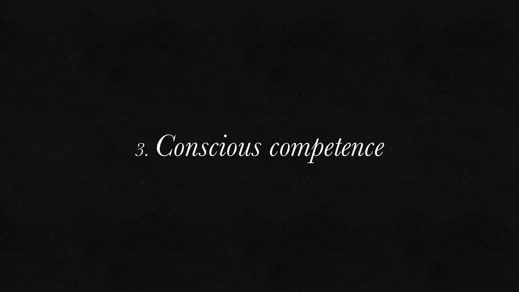 3. Conscious competence