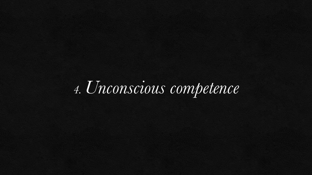 4. Unconscious competence