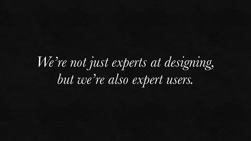 We're not just experts at designing, but we're ...