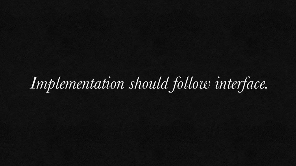 Implementation should follow interface.