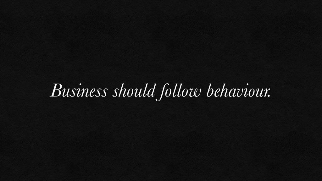Business should follow behaviour.