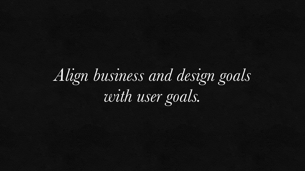 Align business and design goals with user goals.