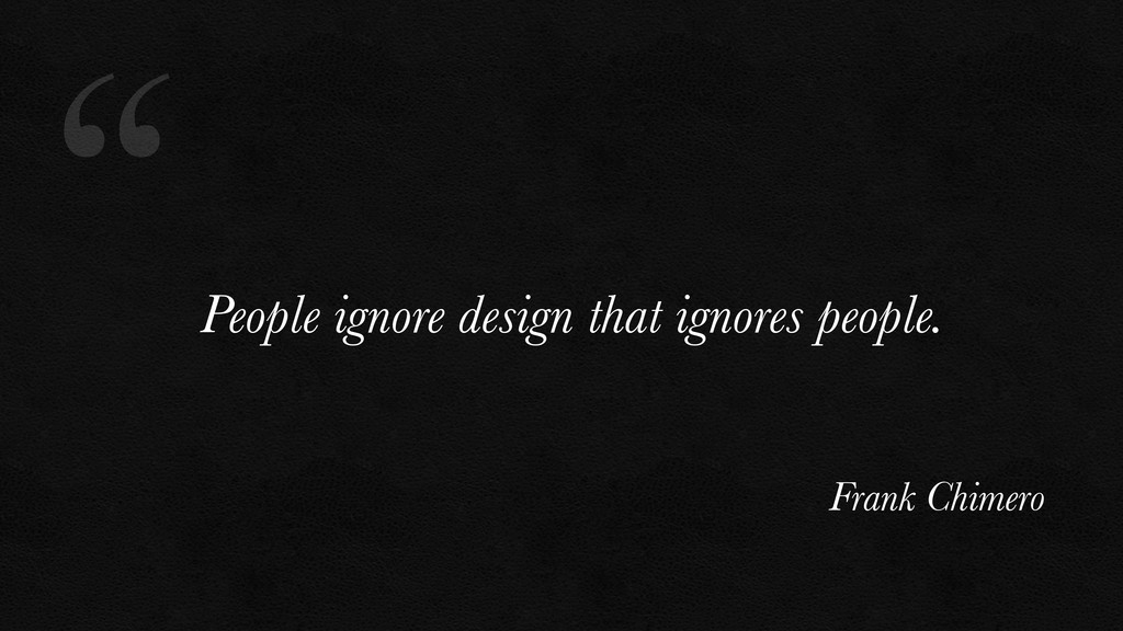 """"""" People ignore design that ignores people. Fra..."""