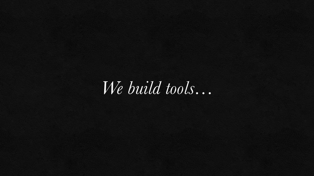 We build tools…