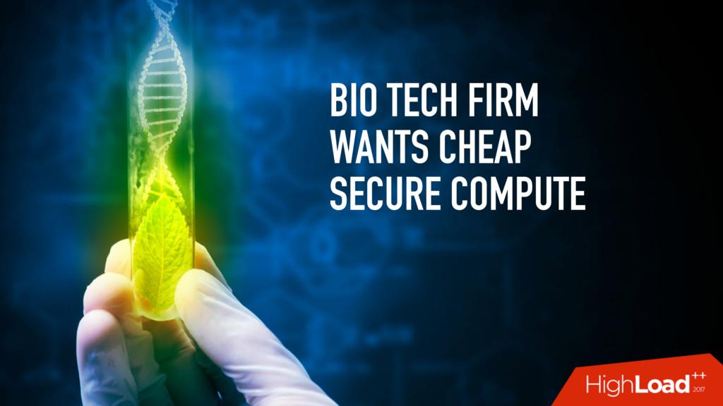 BIO TECH FIRM WANTS CHEAP SECURE COMPUTE