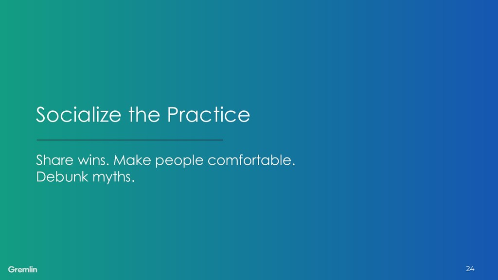 Socialize the Practice Share wins. Make people ...