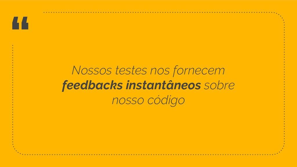 """"""" Nossos testes nos fornecem feedbacks instantâ..."""