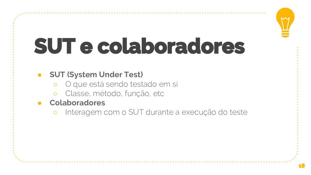 SUT e colaboradores ● SUT (System Under Test) ○...
