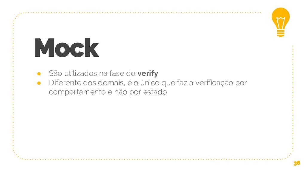 Mock ● São utilizados na fase do verify ● Difer...