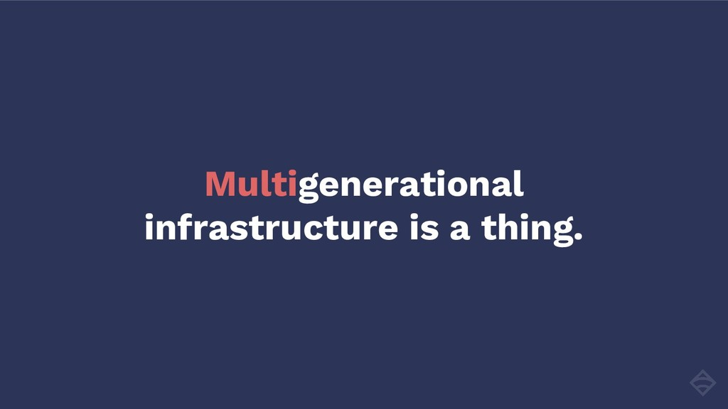 Multigenerational infrastructure is a thing.