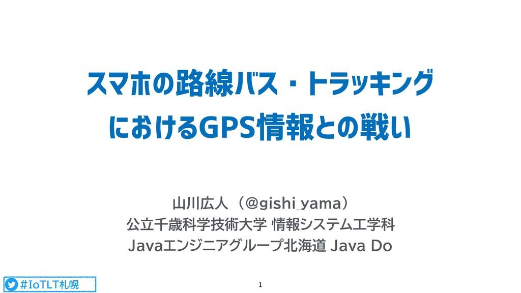 #IoTLT札幌 スマホの路線バス・トラッキング におけるGPS情報との戦い 山川広人 (@...