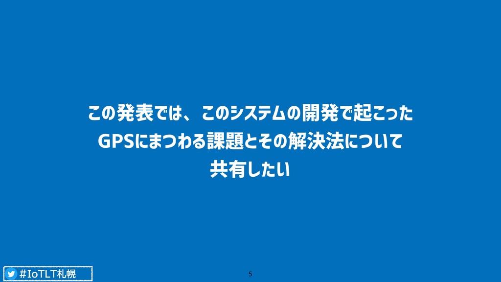 #IoTLT札幌 この発表では、このシステムの開発で起こった GPSにまつわる課題とその解決...