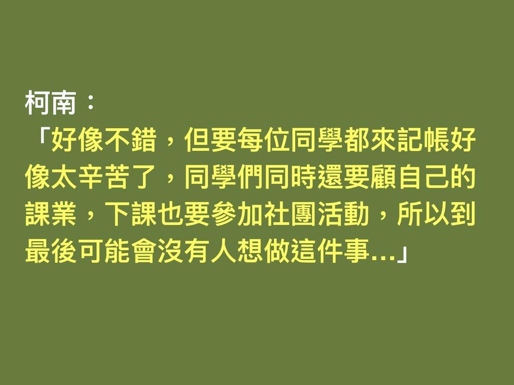柯南: 「好像不錯,但要每位同學都來來記帳好 像太辛苦了了,同學們同時還要顧⾃自⼰己的 課業,...