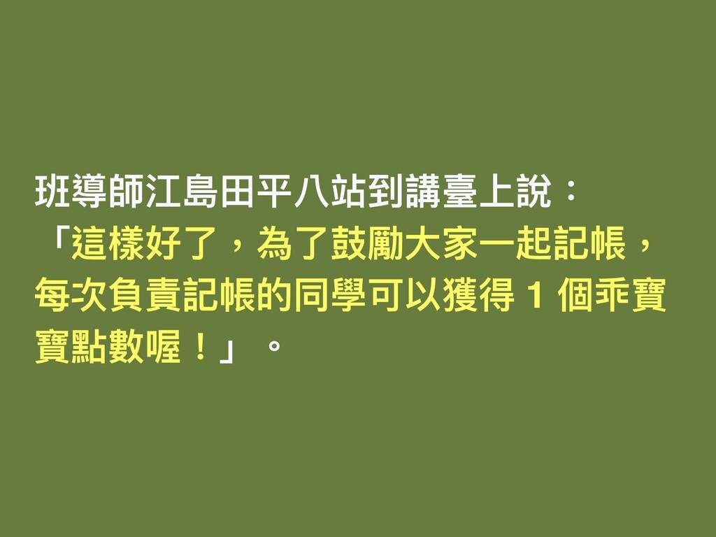 班導師江島⽥田平八站到講臺上說: 「這樣好了了,為了了⿎鼓勵⼤大家⼀一起記帳, 每次負責記帳的...