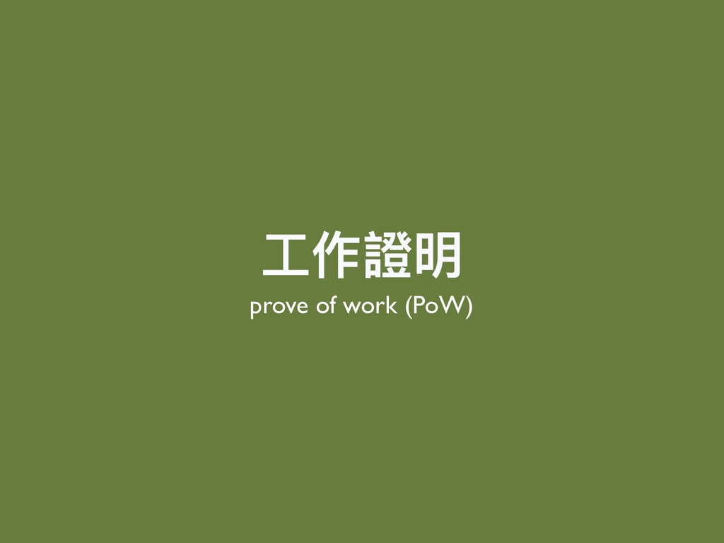 ⼯工作證明 prove of work (PoW)