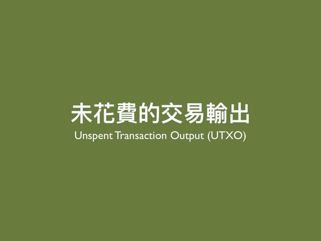 未花費的交易易輸出 Unspent Transaction Output (UTXO)