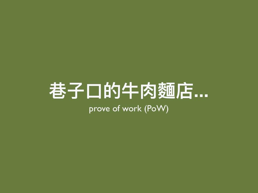 巷⼦子⼝口的⽜牛⾁肉麵店... prove of work (PoW)