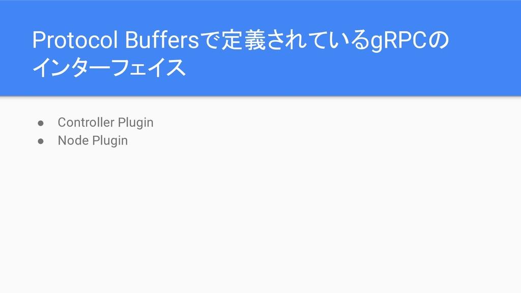 ● Controller Plugin ● Node Plugin Protocol Buff...