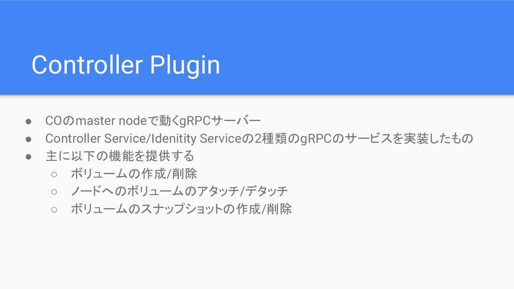 ● COのmaster nodeで動くgRPCサーバー ● Controller Servic...