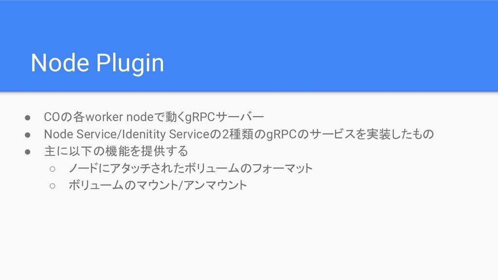 ● COの各worker nodeで動くgRPCサーバー ● Node Service/Ide...