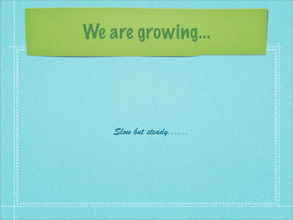 We are growing... Slow but steady......