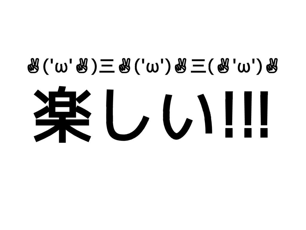 ✌('ω'✌)三✌('ω')✌三(✌'ω')✌ 楽しい!!!