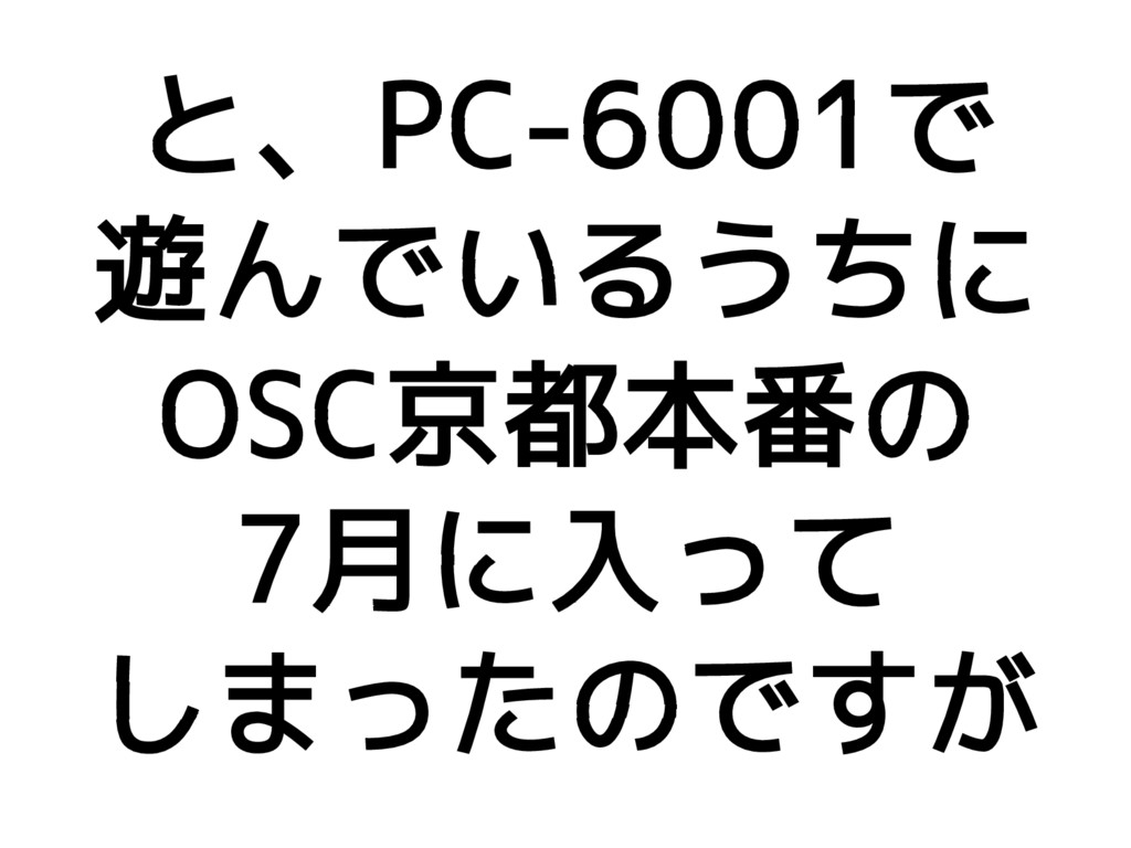 と、PC-6001で 遊んでいるうちに OSC京都本番の 7月に入って しまったのですが