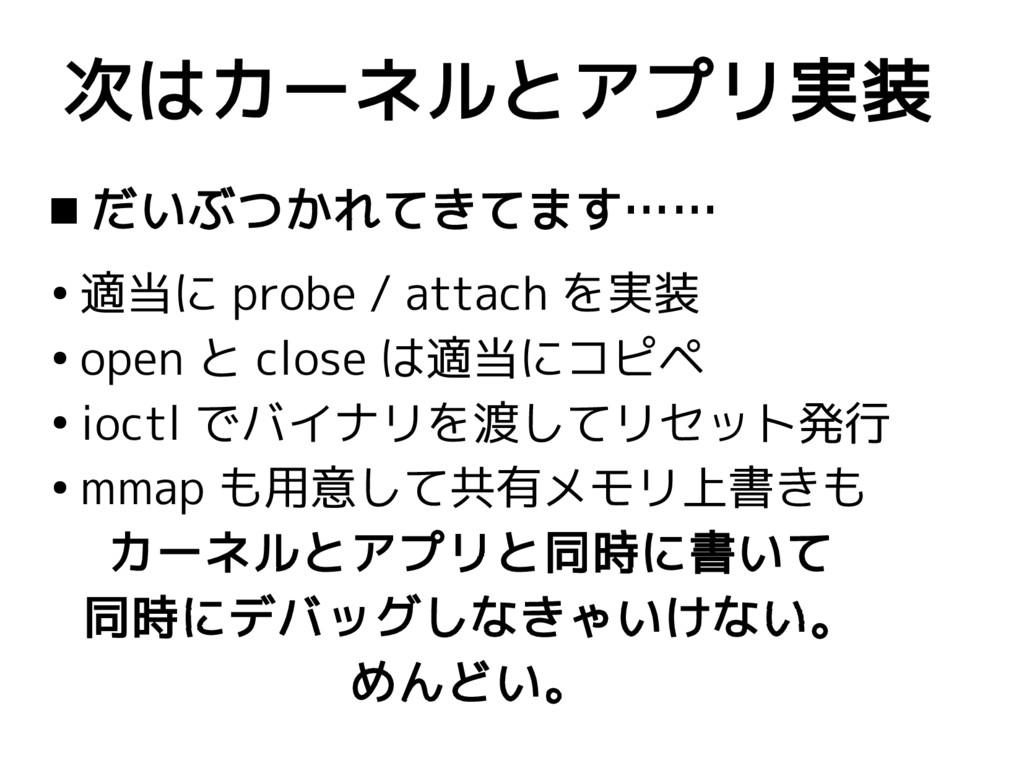  だいぶつかれてきてます…… ● 適当に probe / attach を実装 ● open...