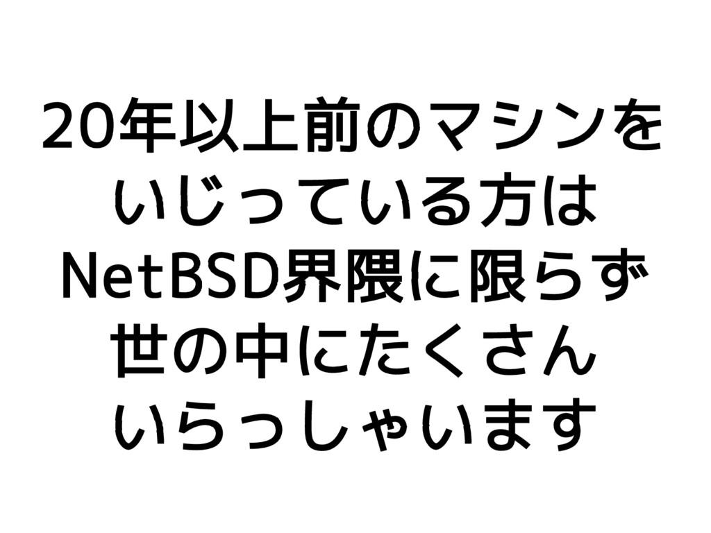 20年以上前のマシンを いじっている方は NetBSD界隈に限らず 世の中にたくさん いらっし...