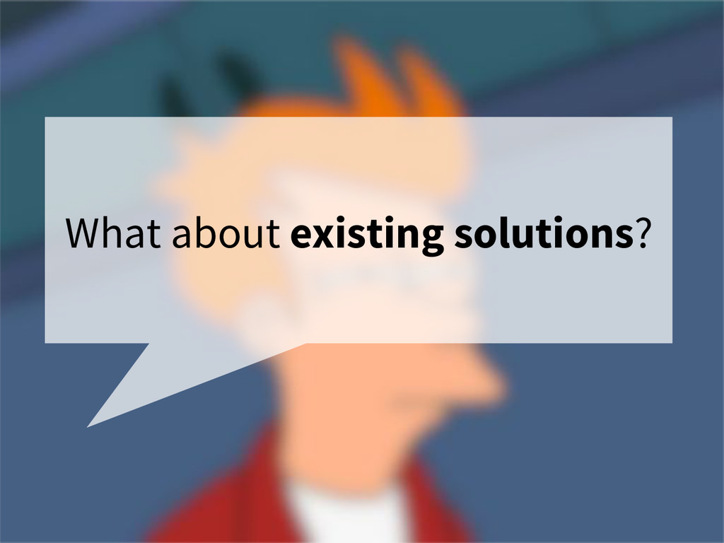 What about existing solutions?
