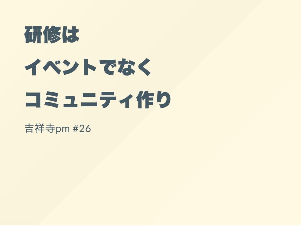 研修は イベントでなく コミュニティ作り 吉祥寺pm#26