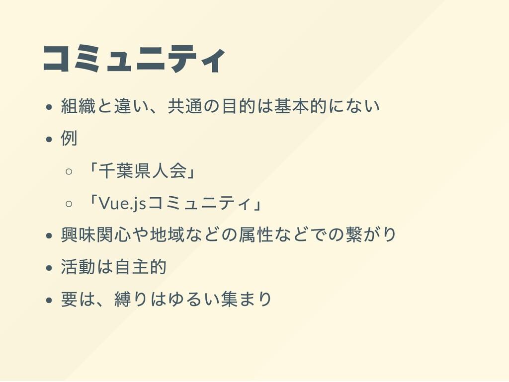 コミュニティ 組織と違い、共通の目的は基本的にない 例 「千葉県人会」 「Vue.js コミュ...