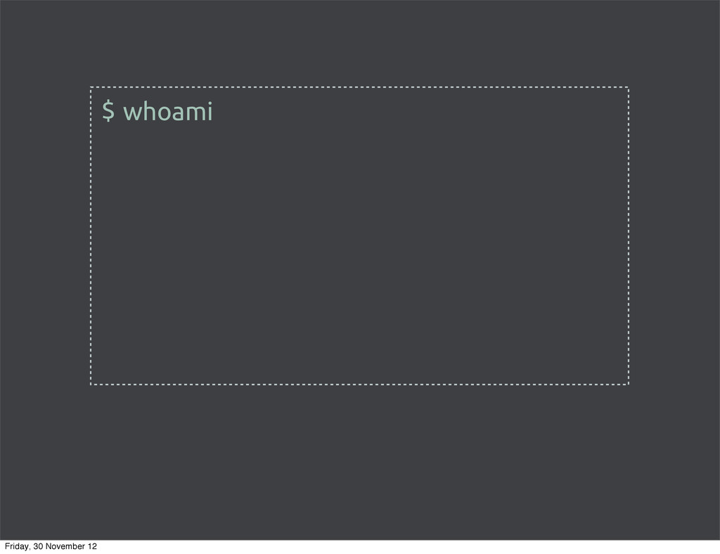 whoami $ Friday, 30 November 12