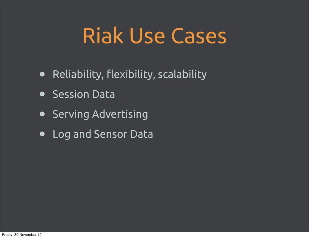 Riak Use Cases • Reliability, !exibility, scala...