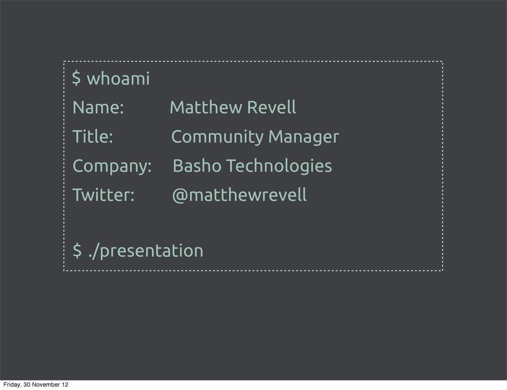 whoami $ Name: Matthew Revell $ ./presentation ...