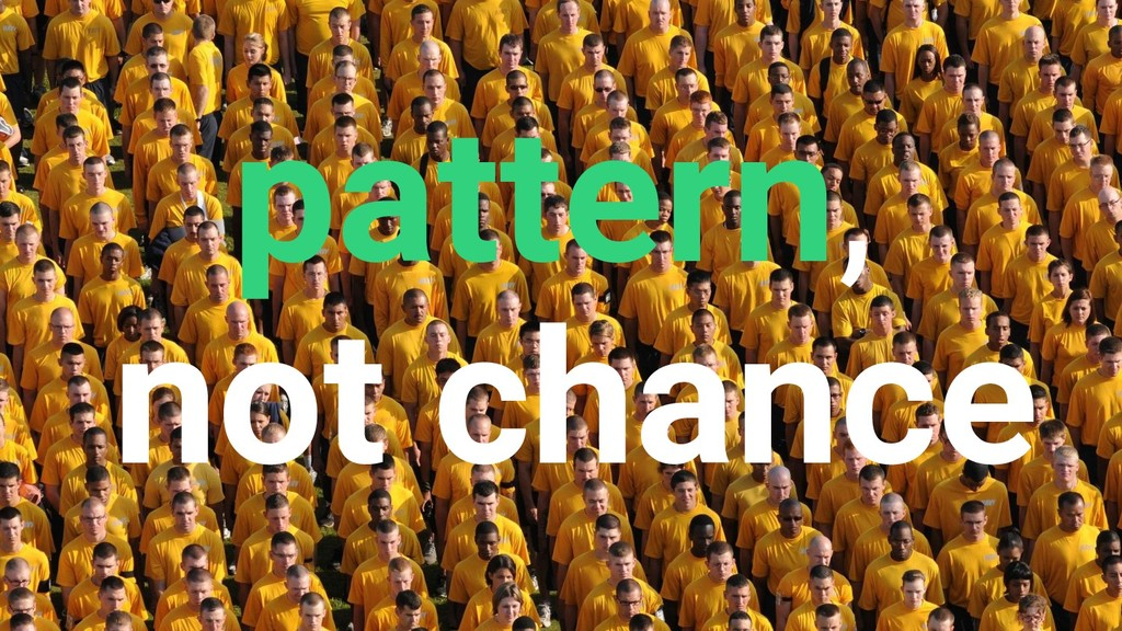 pattern, not chance