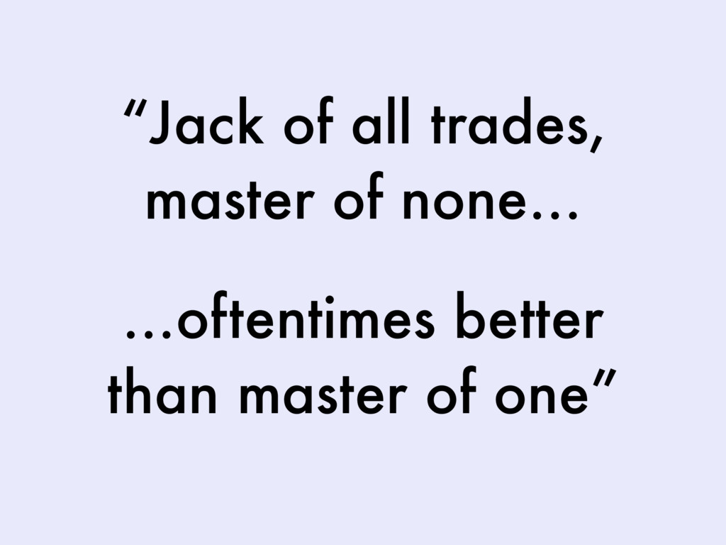 """Jack of all trades, master of none… …oftentime..."