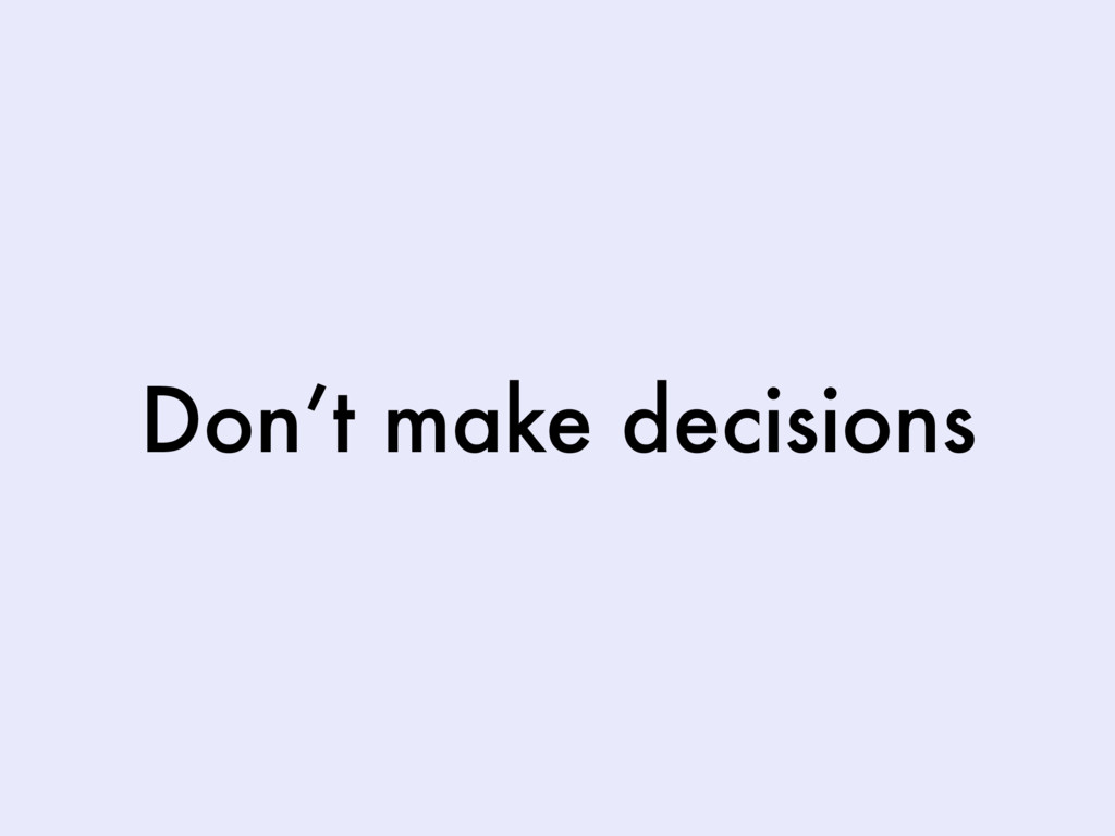 Don't make decisions