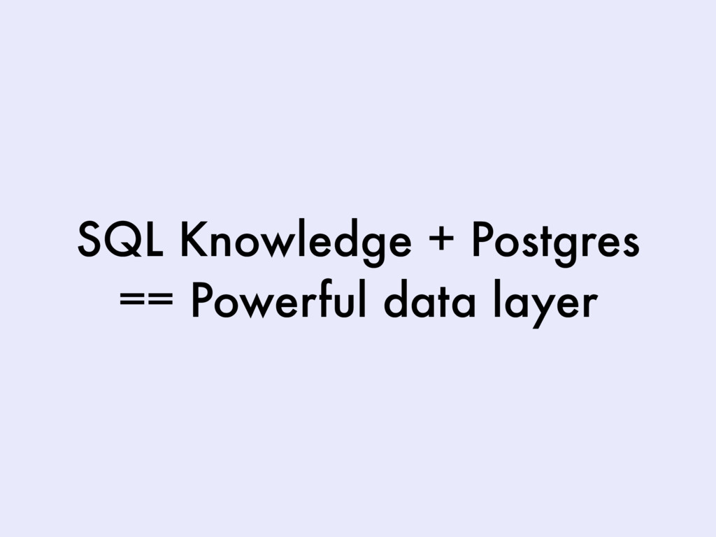 SQL Knowledge + Postgres == Powerful data layer