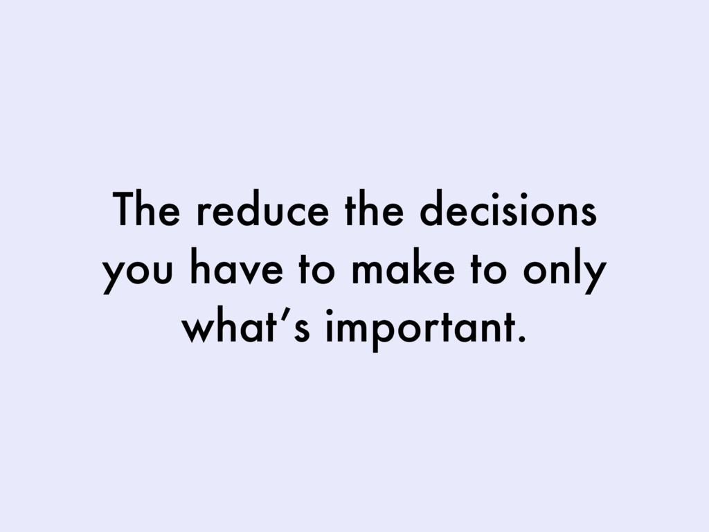 The reduce the decisions you have to make to on...
